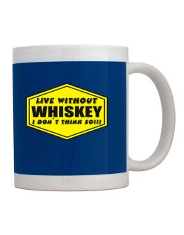 Live Without Whiskey , I Dont Think So ! Mug