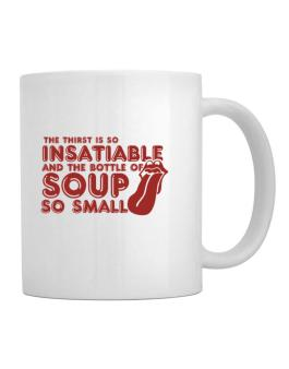 The Thirst Is So Insatiable And The Bottle Of Soup So Small Mug