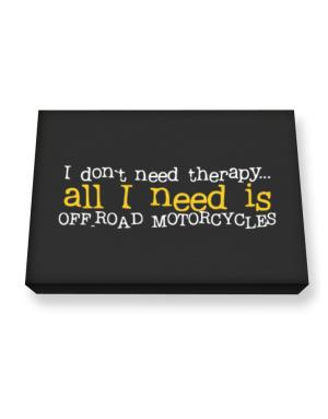 I Don´t Need Theraphy... All I Need Is Off Road Motorcycles Canvas square