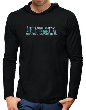 I Don´t Need Theraphy... All I Need Is Off Road Motorcycles Hooded Long Sleeve T-Shirt-Mens