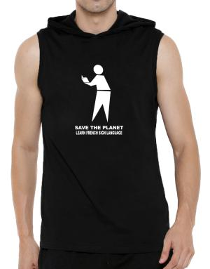 Save The Planet Learn French Sign Language Hooded Sleeveless T-Shirt - Mens