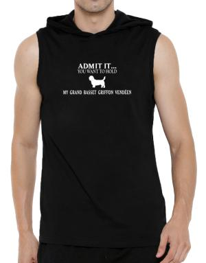 Admit it you want to hold my Grand Basset Griffon Vendéen Hooded Sleeveless T-Shirt - Mens