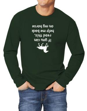 IF YOU CAN READ THIS, PUT ME BACK ON MY HORSE! Long-sleeve T-Shirt