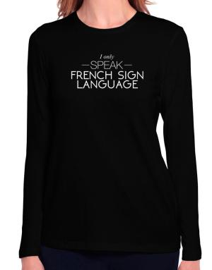 I only speak French Sign Language Long Sleeve T-Shirt-Womens