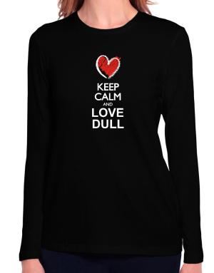 Keep calm and love dull  chalk style Long Sleeve T-Shirt-Womens