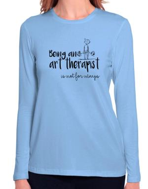Being a Art Therapist is not for wimps Long Sleeve T-Shirt-Womens