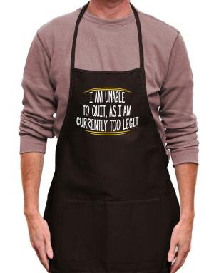 I am unable to quit as I am currently too legit Apron
