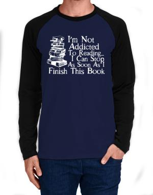 Not Addicted to Reading Can Stop Finish this Book Long-sleeve Raglan T-Shirt