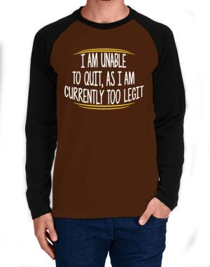 I am unable to quit as I am currently too legit Long-sleeve Raglan T-Shirt