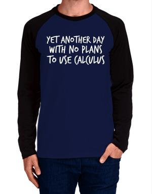 Yet another day with no plans to use calculus Long-sleeve Raglan T-Shirt