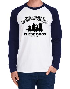 Yes I really do need all these dogs Long-sleeve Raglan T-Shirt