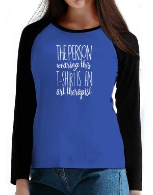 The person wearing this t-shirt is a Art Therapist 2 T-Shirt - Raglan Long Sleeve-Womens