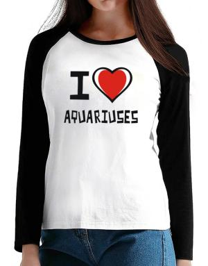 I Love Aquariuses T-Shirt - Raglan Long Sleeve-Womens