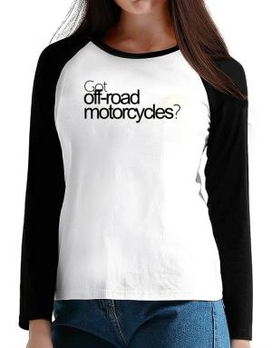 Got Off-Road Motorcycles? T-Shirt - Raglan Long Sleeve-Womens