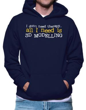 I Don´t Need Theraphy... All I Need Is 3d Modelling Hoodie