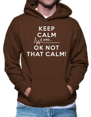 Keep Calm and  Ok Not That Calm! Hoodie