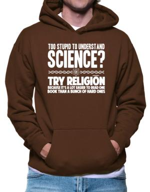 Too stupid to understand science? try religion Hoodie