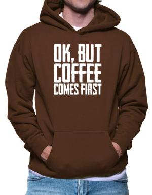 Ok But Coffee Comes First Hoodie