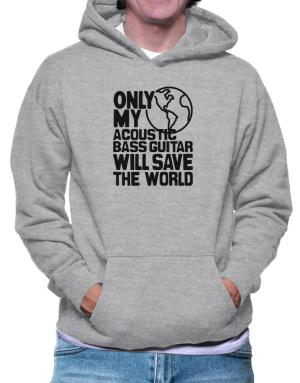 Only My Acoustic Bass Guitar Will Save The World Hoodie
