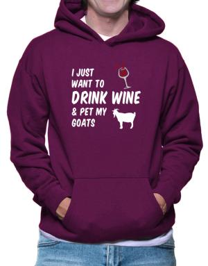 I just want to drink wine and pet my goats Hoodie