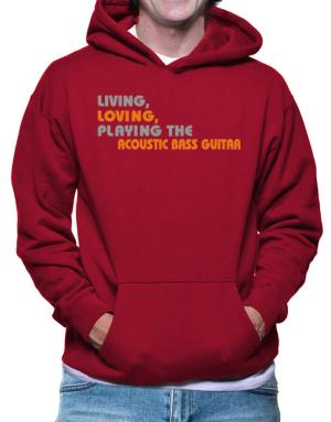 Living Loving Playing The Acoustic Bass Guitar Hoodie