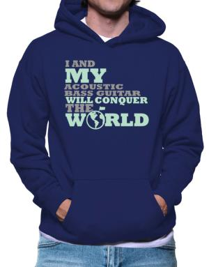 I And My Acoustic Bass Guitar Will Conquer The World Hoodie