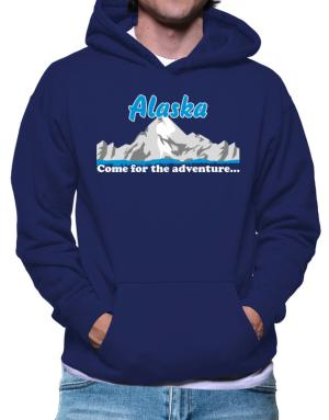Come for the adventure Alaska Hoodie