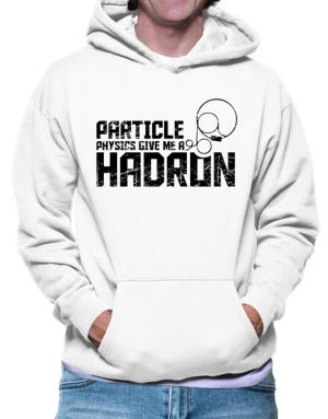 Particle physics give me a hadron Hoodie