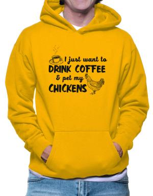 I just want to drink coffee and pet my chickens Hoodie