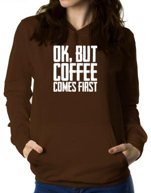 Ok But Coffee Comes First Women Hoodie