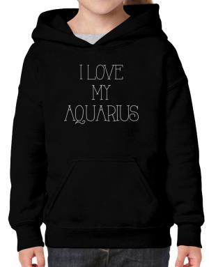 I love my Aquarius Hoodie-Girls