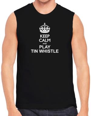 Keep calm and play Tin Whistle Sleeveless