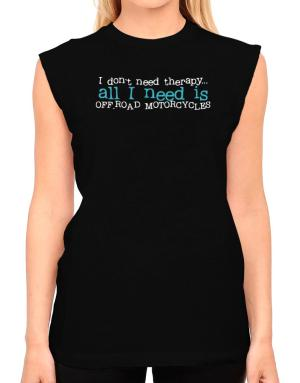 I Don´t Need Theraphy... All I Need Is Off Road Motorcycles T-Shirt - Sleeveless-Womens