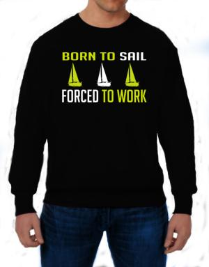 """ BORN TO Sail , FORCED TO WORK "" Sweatshirt"