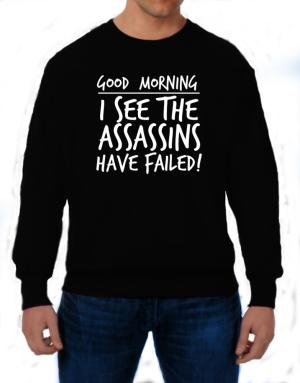 Good Morning I see the assassins have failed! Sweatshirt