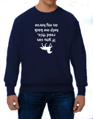 IF YOU CAN READ THIS, PUT ME BACK ON MY HORSE! Sweatshirt