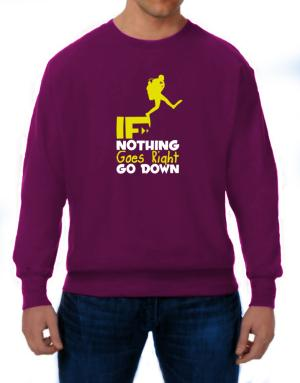 If nothing goes right go down scuba diving Sweatshirt