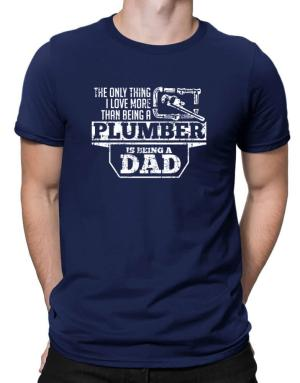 The only thing I love more than being a plumber Men T-Shirt