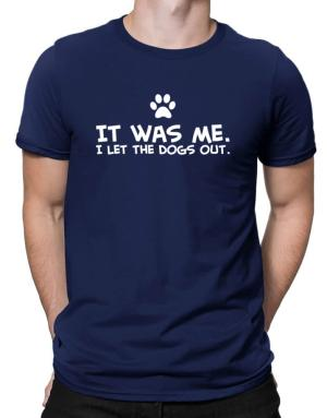 It was me I let the dogs out Men T-Shirt
