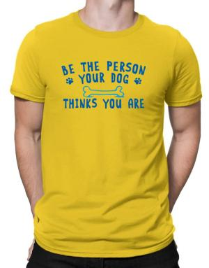 Be the person your dog thinks you are Men T-Shirt