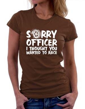 Sorry officer I thought you wanted to race Women T-Shirt