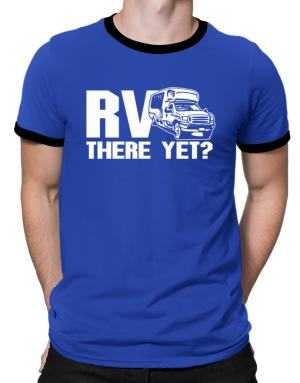 Rv there yet? Ringer T-Shirt