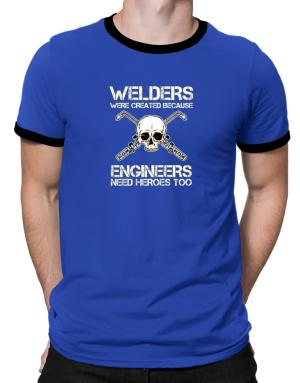 Welders were created because engineers need heroes too Ringer T-Shirt