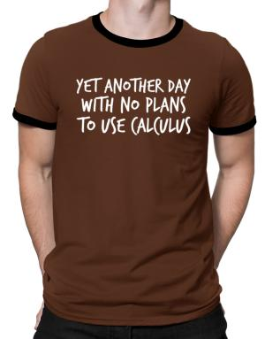 Yet another day with no plans to use calculus Ringer T-Shirt