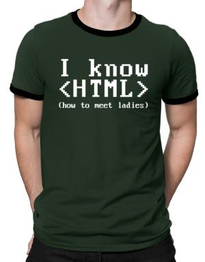 I know HTML how to meet ladies Ringer T-Shirt