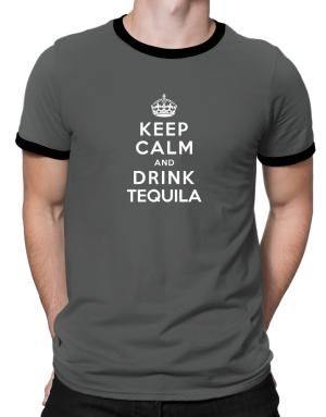 Keep calm and drink Tequila Ringer T-Shirt