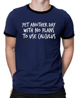 Camisetas Ringer de Yet another day with no plans to use calculus