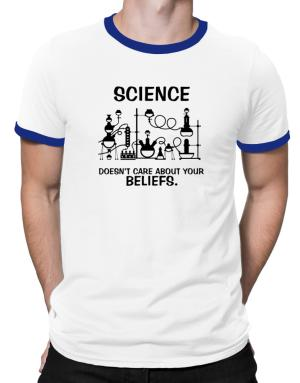 Science doesn't care about your beliefs Ringer T-Shirt