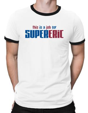 This Is A Job For Supereric Ringer T-Shirt