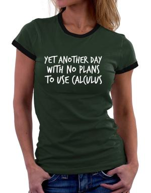 Camisetas Ringer de Mujer de Yet another day with no plans to use calculus